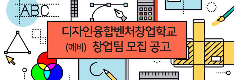디자인융합벤처 창업학교 (예비) 창업팀 모집