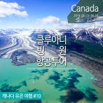캐나다 유콘준주 : 클루아니 국립공원 빙원 항공투어 '캐나다 얼음 왕국에 가다'