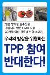 우리의 밥상을 위협하는 TPP 참여 반대! 쌀 포기, 식량주권 포기 TPP 참여 반대! 12개국과 떼거리 FTA TPP 참여 중단! 민주주의 무시하는 조공외교 TPP 참여 중단!