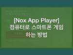 [녹스 앱플레이어] 컴퓨터로 스마트폰 게임하는 방법