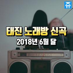 TJ미디어 태진 노래방 : 2018년 6월 최신곡 인기차트 노래 정리