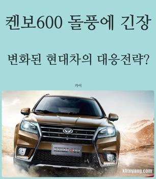 중국SUV 켄보 600 인기에 긴장, 변화된 현대차의 대응전략?