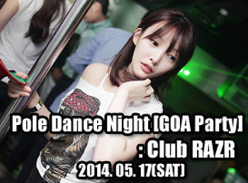 2014. 05. 17 (SAT) Pole Dance Night [GOA Party] @ RAZR