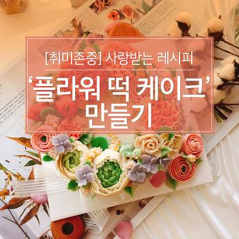 [취미존중] 사랑받는 레시피 – '플라워 떡 케이크' 만들기