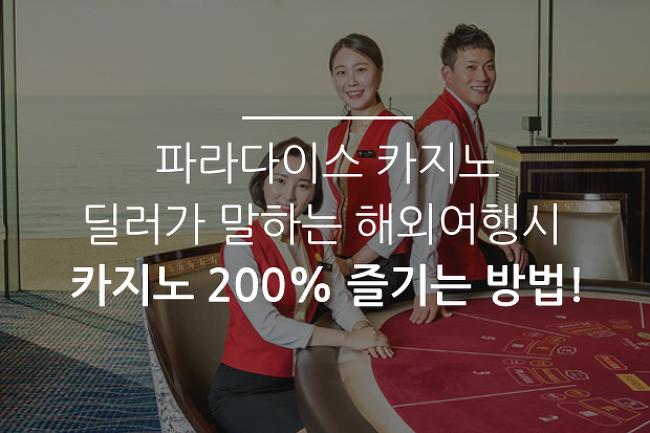 파라다이스 카지노 딜러가 말하는 해외 여행시 카지노 200% 즐기는 방법!