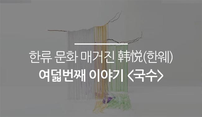 한류 문화 매거진 韩悦(한웨) 여덟번째 이야기 <국수>
