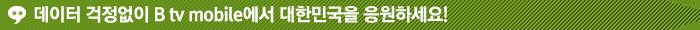 데이터 걱정없이 B tv mobile에서 대한민국을 응원하세요!